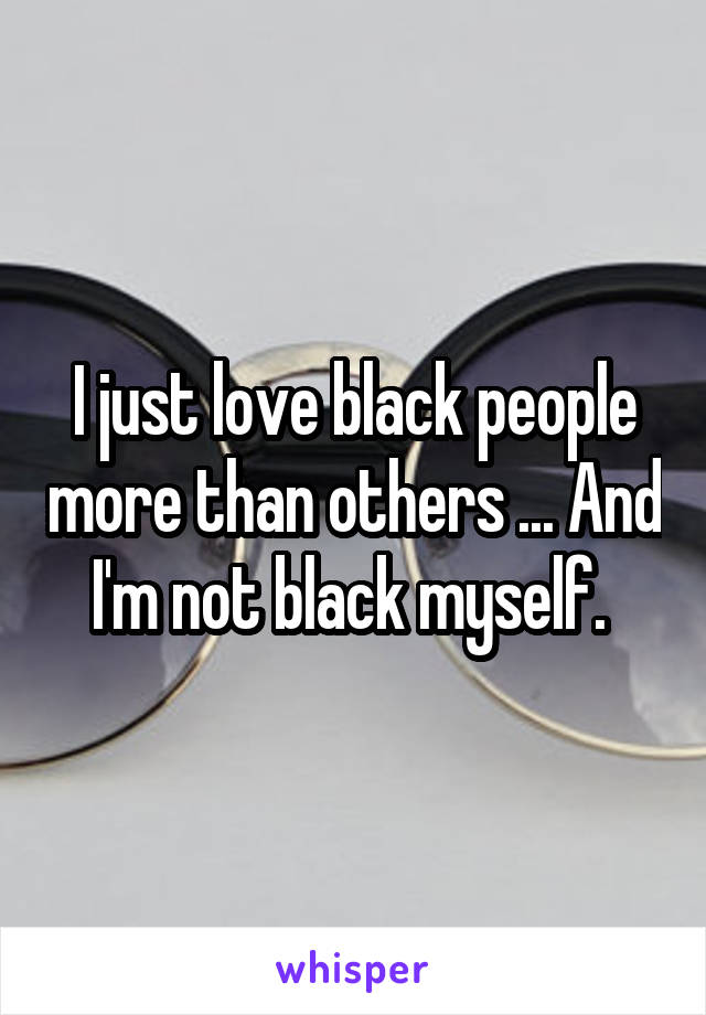 I just love black people more than others ... And I'm not black myself.