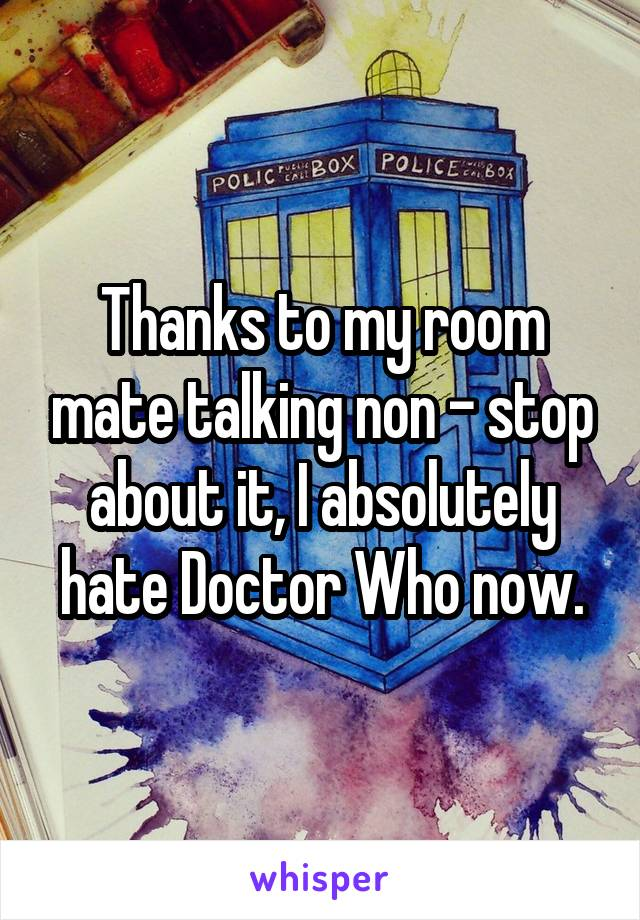 Thanks to my room mate talking non - stop about it, I absolutely hate Doctor Who now.