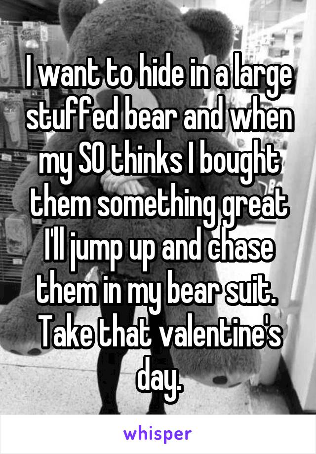 I want to hide in a large stuffed bear and when my SO thinks I bought them something great I'll jump up and chase them in my bear suit.  Take that valentine's day.