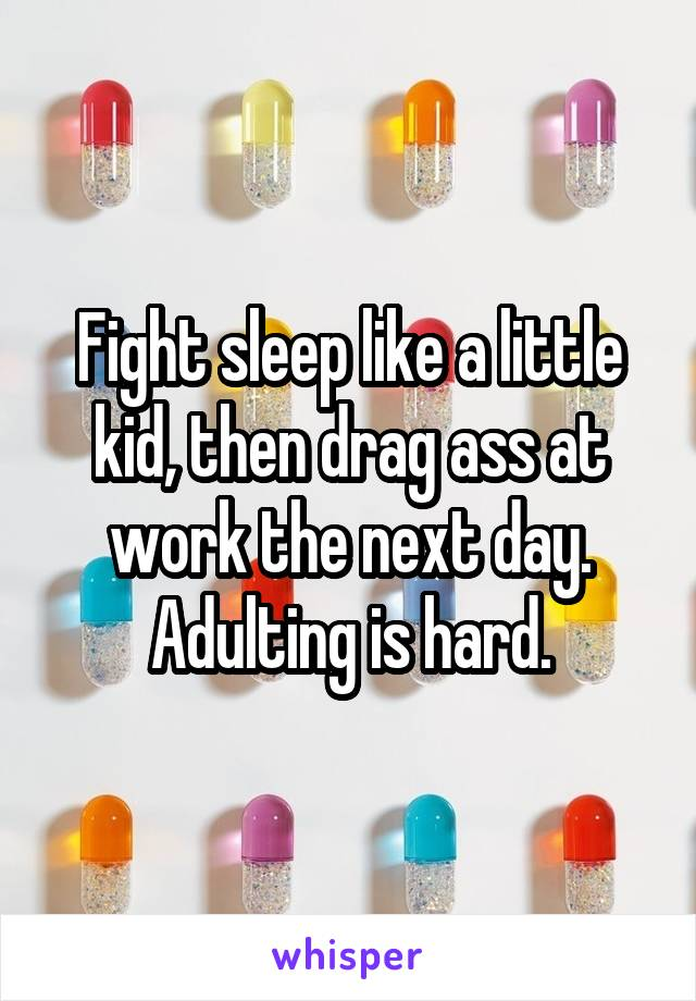 Fight sleep like a little kid, then drag ass at work the next day. Adulting is hard.