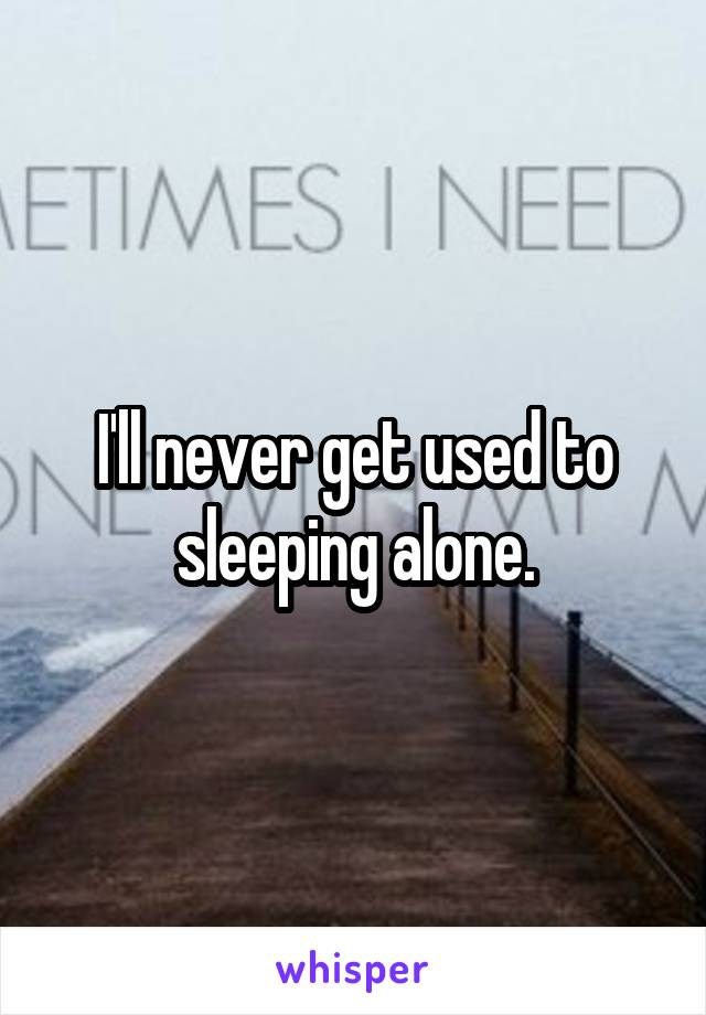 I'll never get used to sleeping alone.