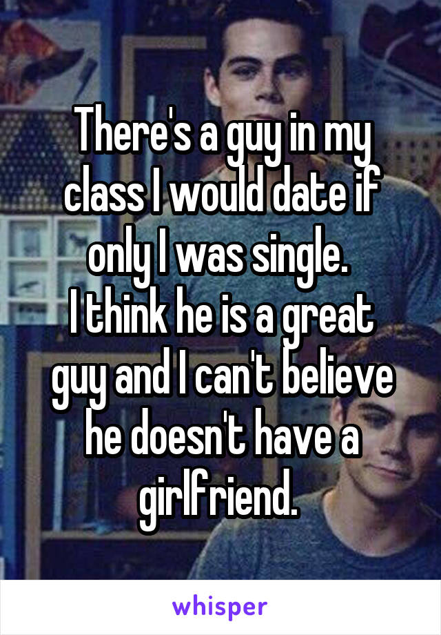 There's a guy in my class I would date if only I was single.  I think he is a great guy and I can't believe he doesn't have a girlfriend.