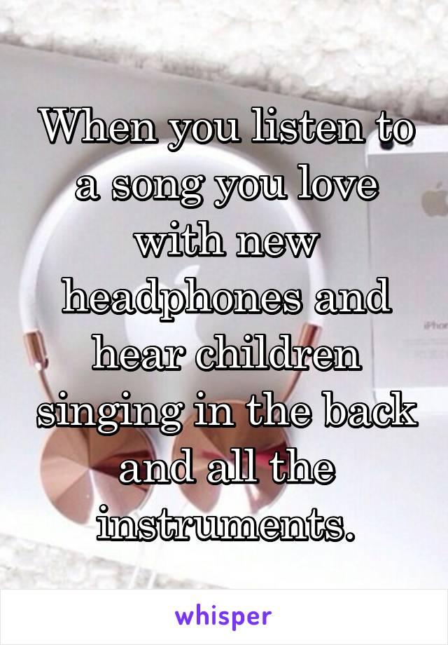When you listen to a song you love with new headphones and hear children singing in the back and all the instruments.