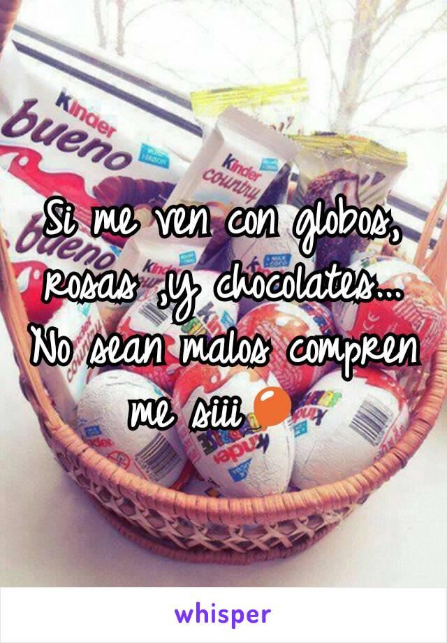 Si me ven con globos, rosas ,y chocolates... No sean malos compren me siii🎈