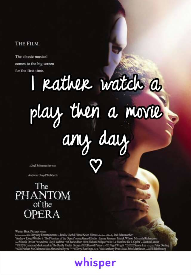 I rather watch a play then a movie any day ♡
