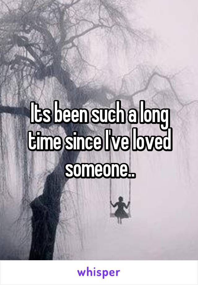Its been such a long time since I've loved someone..