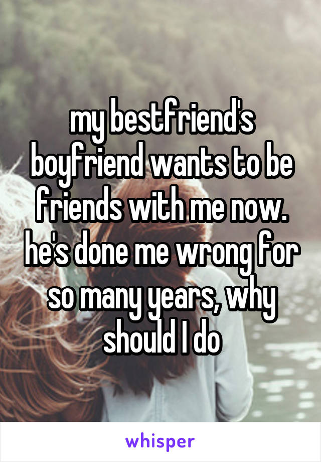 my bestfriend's boyfriend wants to be friends with me now. he's done me wrong for so many years, why should I do