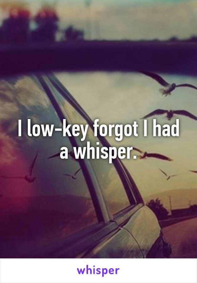 I low-key forgot I had a whisper.