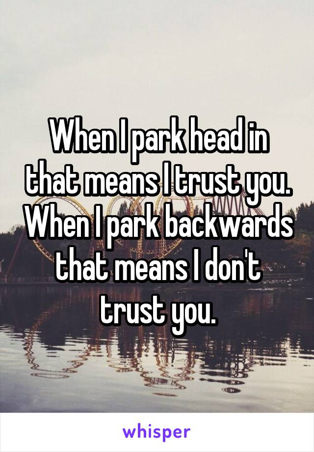 When I park head in that means I trust you. When I park backwards that means I don't trust you.