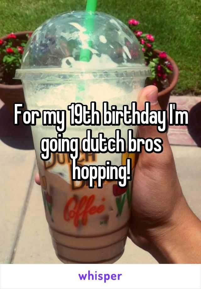 For my 19th birthday I'm going dutch bros hopping!