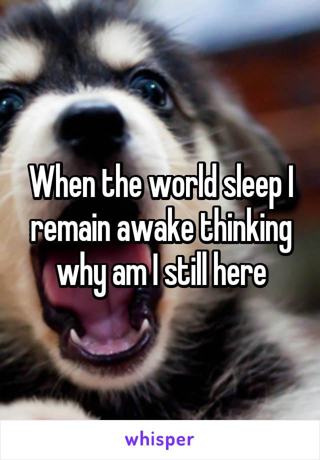 When the world sleep I remain awake thinking why am I still here