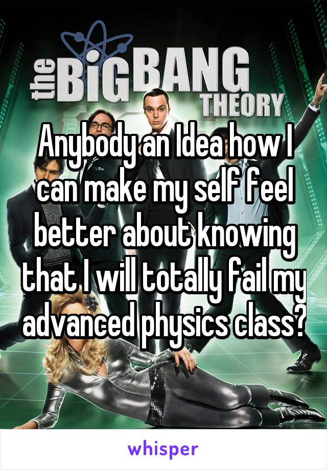 Anybody an Idea how I can make my self feel better about knowing that I will totally fail my advanced physics class?
