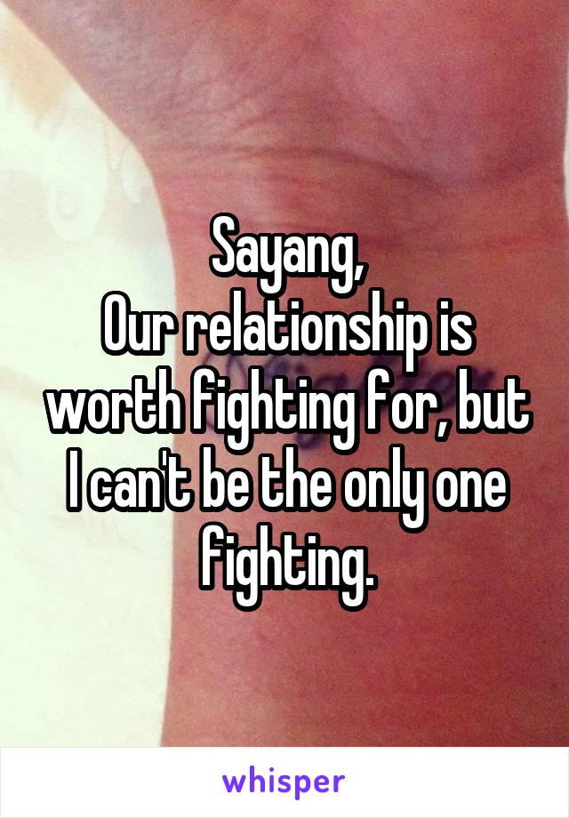 Sayang, Our relationship is worth fighting for, but I can't be the only one fighting.