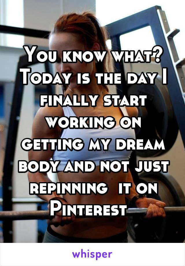 You know what? Today is the day I finally start working on getting my dream body and not just repinning  it on Pinterest