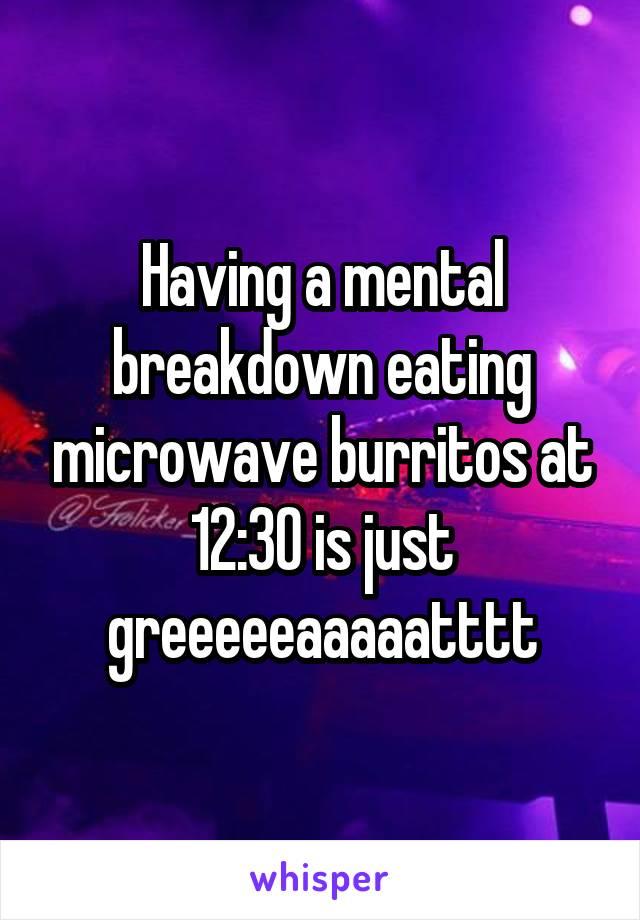 Having a mental breakdown eating microwave burritos at 12:30 is just greeeeeaaaaatttt