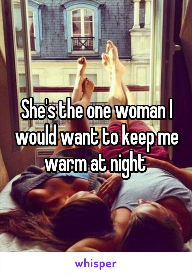 She's the one woman I would want to keep me warm at night