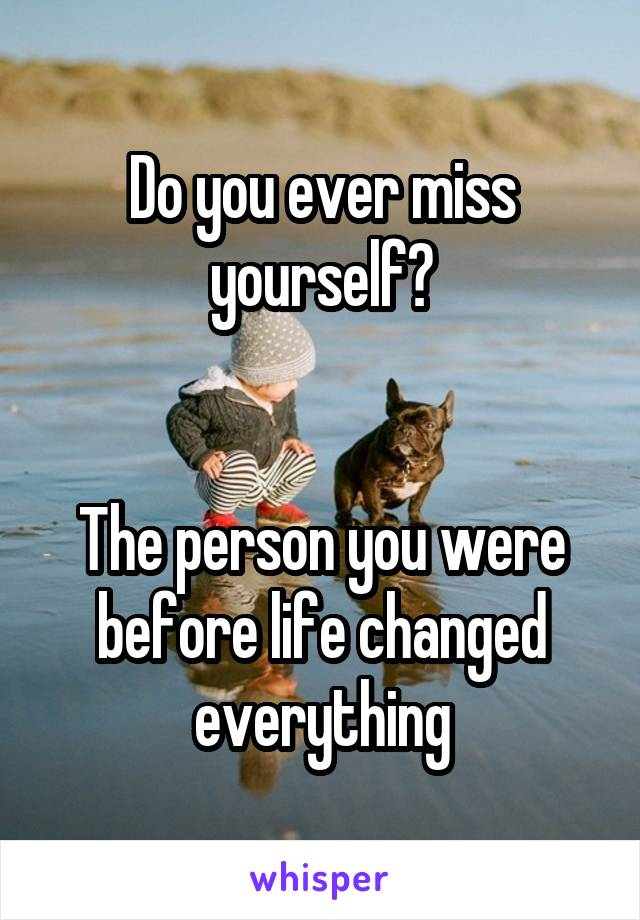 Do you ever miss yourself?   The person you were before life changed everything