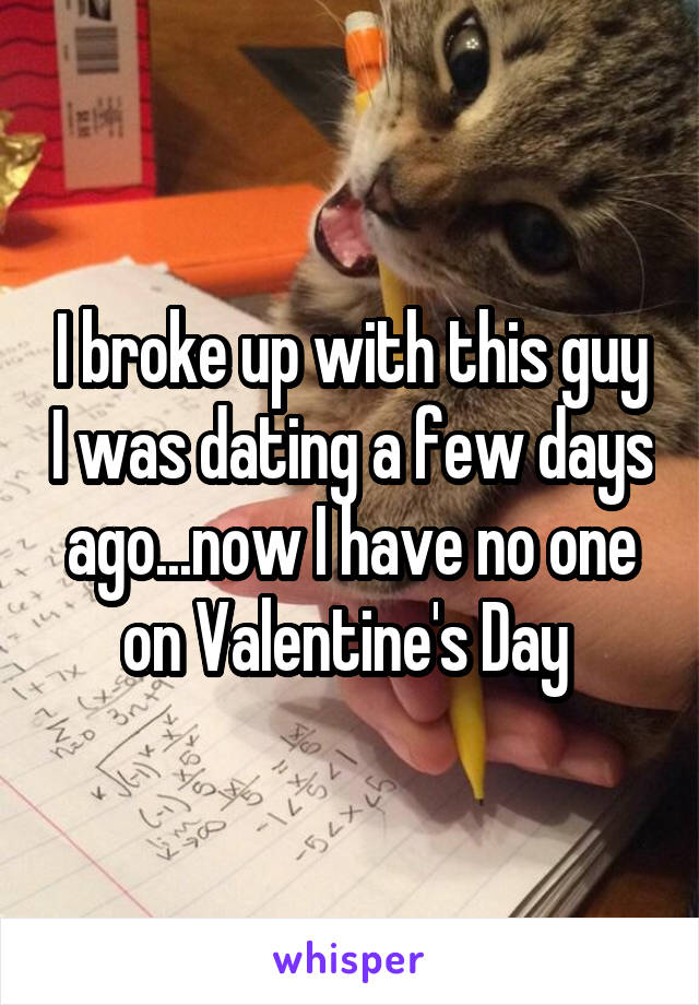 I broke up with this guy I was dating a few days ago...now I have no one on Valentine's Day