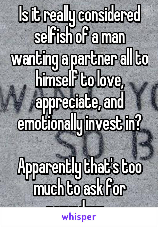 Is it really considered selfish of a man wanting a partner all to himself to love, appreciate, and emotionally invest in?  Apparently that's too much to ask for nowadays...