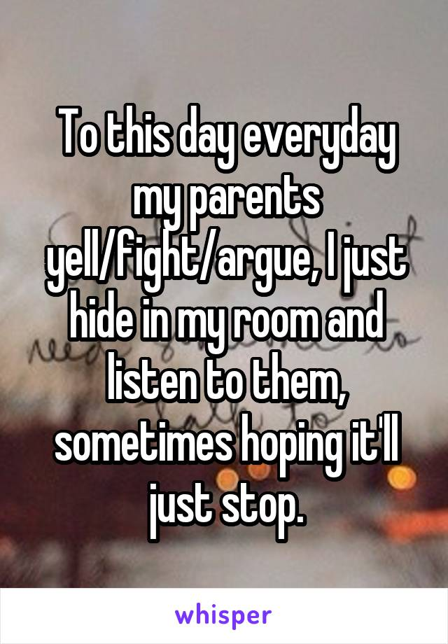 To this day everyday my parents yell/fight/argue, I just hide in my room and listen to them, sometimes hoping it'll just stop.