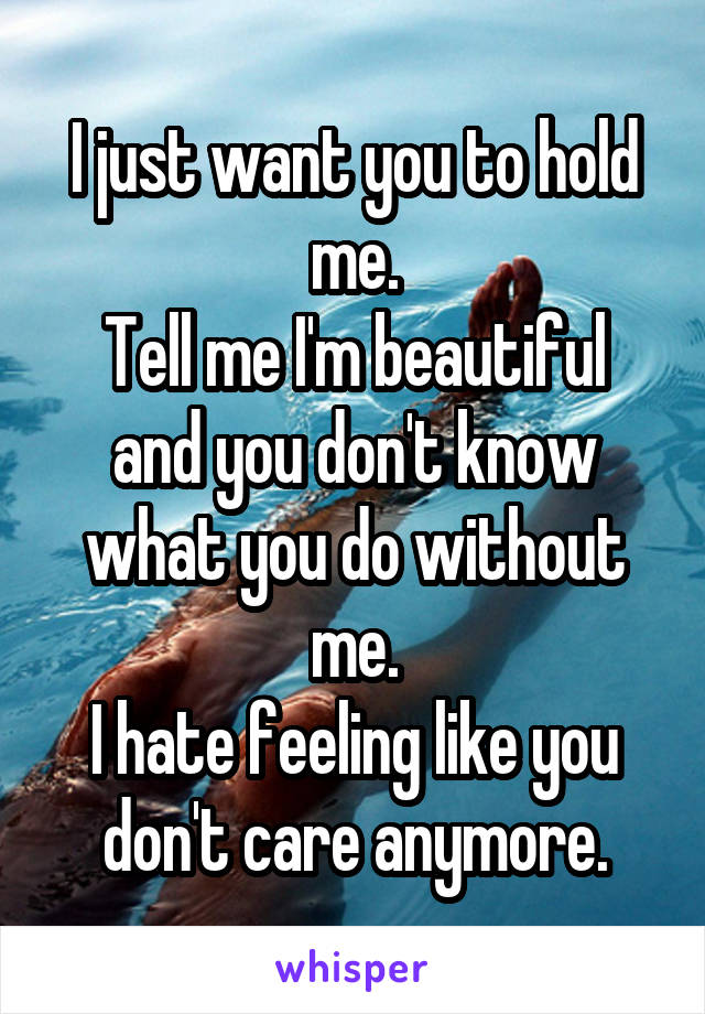 I just want you to hold me. Tell me I'm beautiful and you don't know what you do without me. I hate feeling like you don't care anymore.