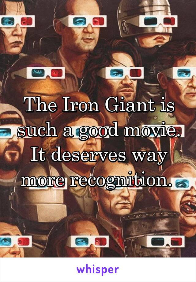 The Iron Giant is such a good movie. It deserves way more recognition.