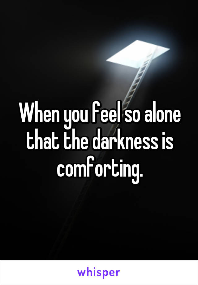 When you feel so alone that the darkness is comforting.