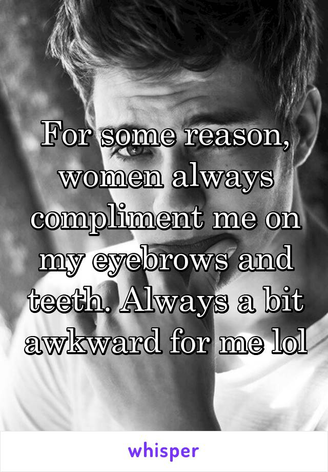 For some reason, women always compliment me on my eyebrows and teeth. Always a bit awkward for me lol