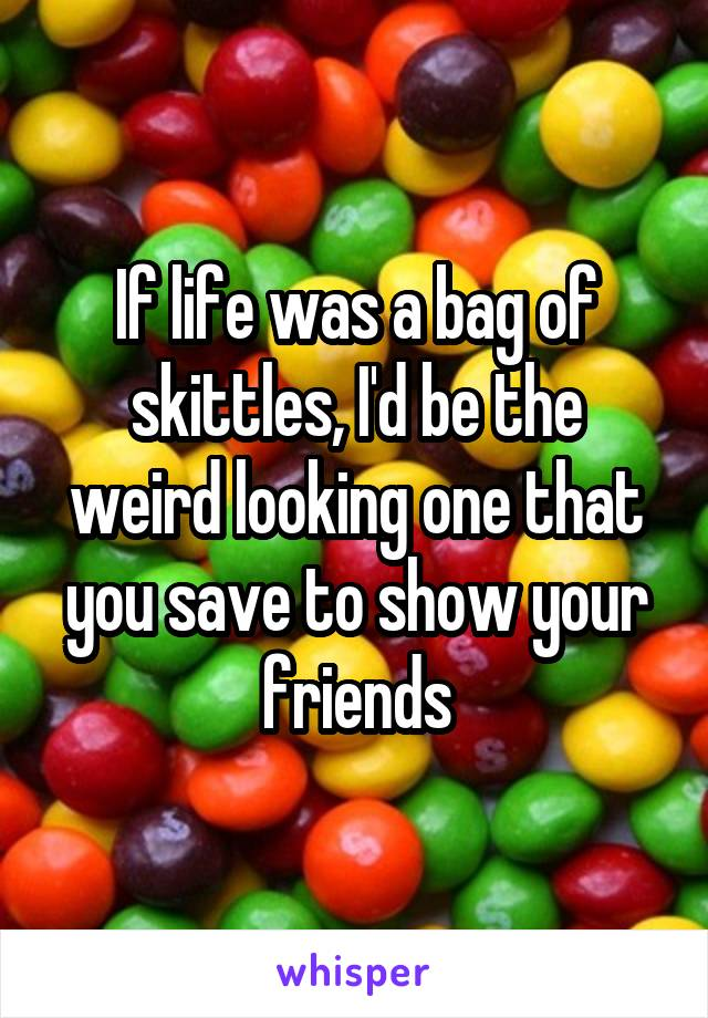 If life was a bag of skittles, I'd be the weird looking one that you save to show your friends
