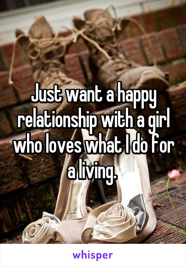 Just want a happy relationship with a girl who loves what I do for a living.
