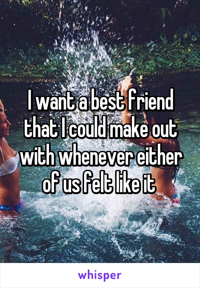 I want a best friend that I could make out with whenever either of us felt like it