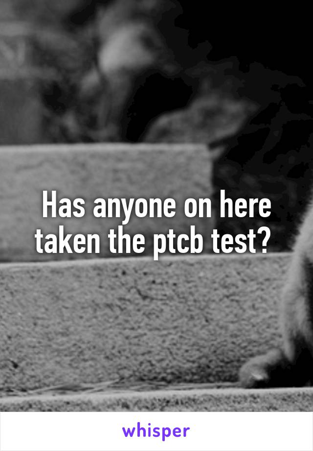 Has anyone on here taken the ptcb test?