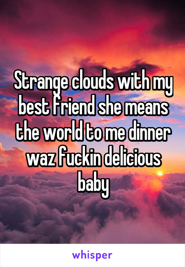 Strange clouds with my best friend she means the world to me dinner waz fuckin delicious baby