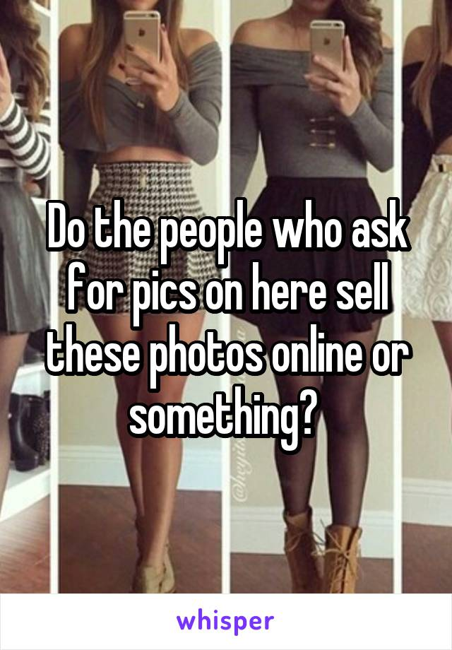 Do the people who ask for pics on here sell these photos online or something?