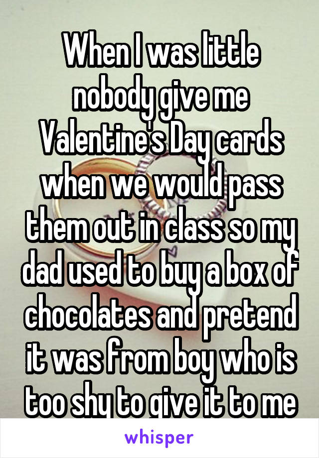 When I was little nobody give me Valentine's Day cards when we would pass them out in class so my dad used to buy a box of chocolates and pretend it was from boy who is too shy to give it to me
