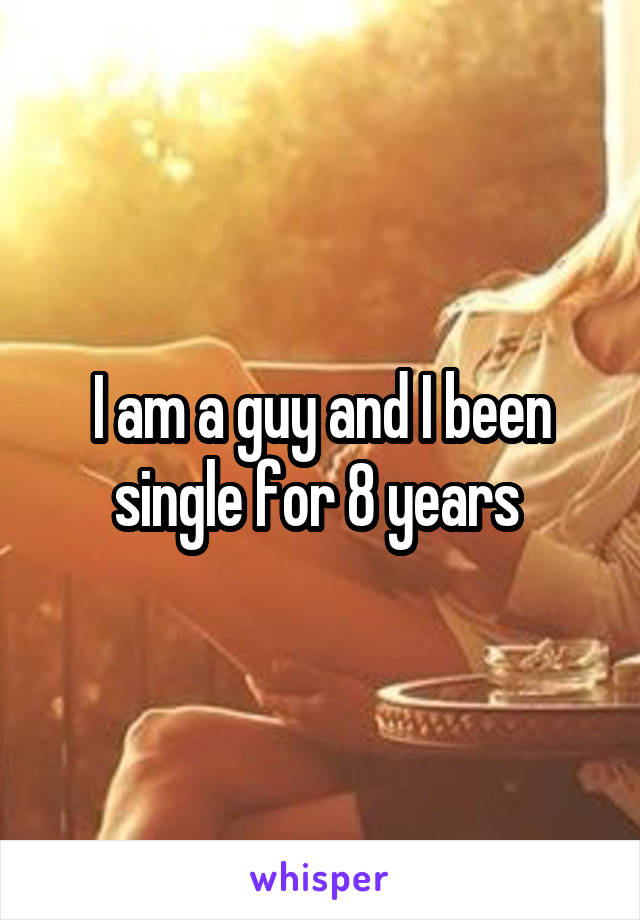 I am a guy and I been single for 8 years
