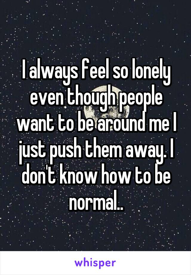 I always feel so lonely even though people want to be around me I just push them away. I don't know how to be normal..