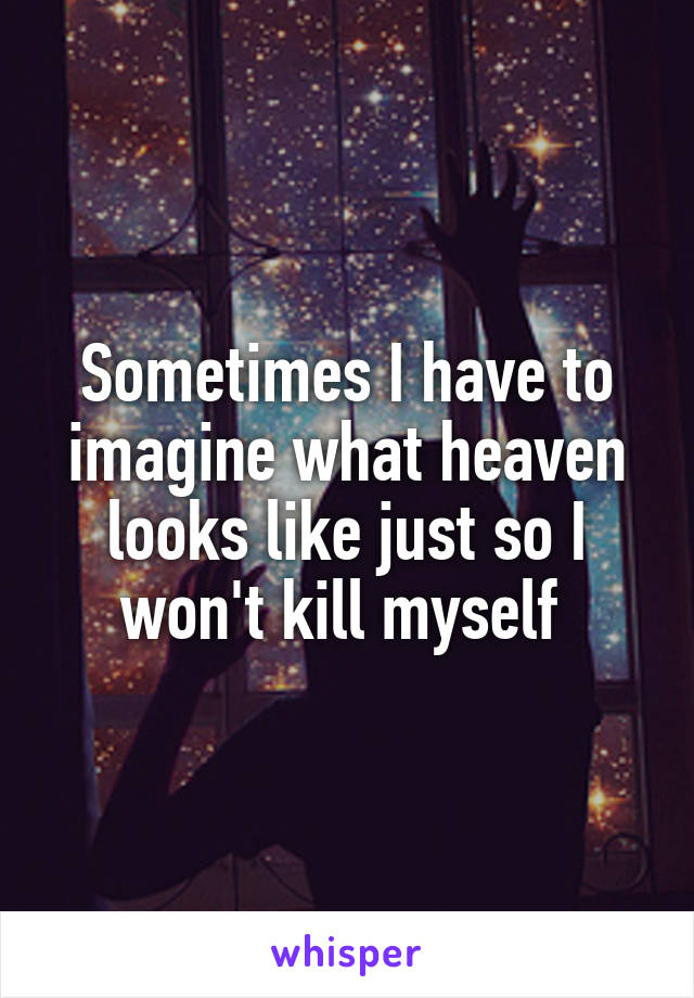 Sometimes I have to imagine what heaven looks like just so I won't kill myself