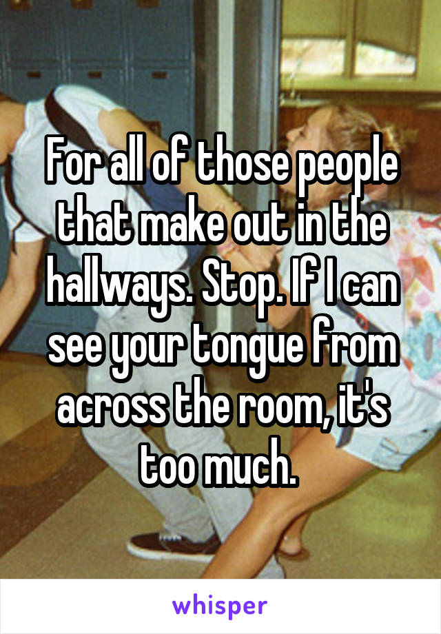 For all of those people that make out in the hallways. Stop. If I can see your tongue from across the room, it's too much.