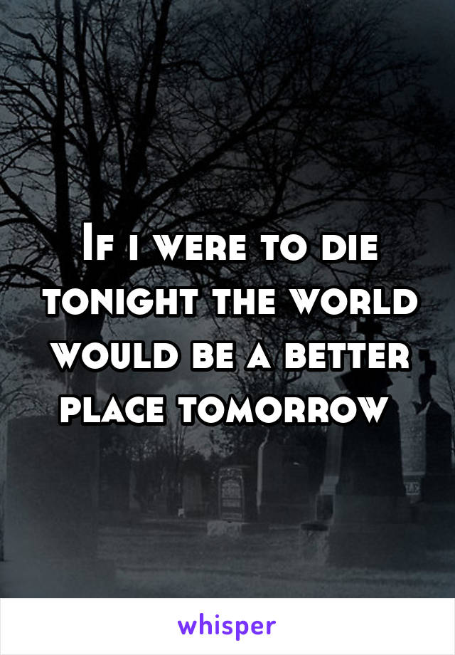 If i were to die tonight the world would be a better place tomorrow