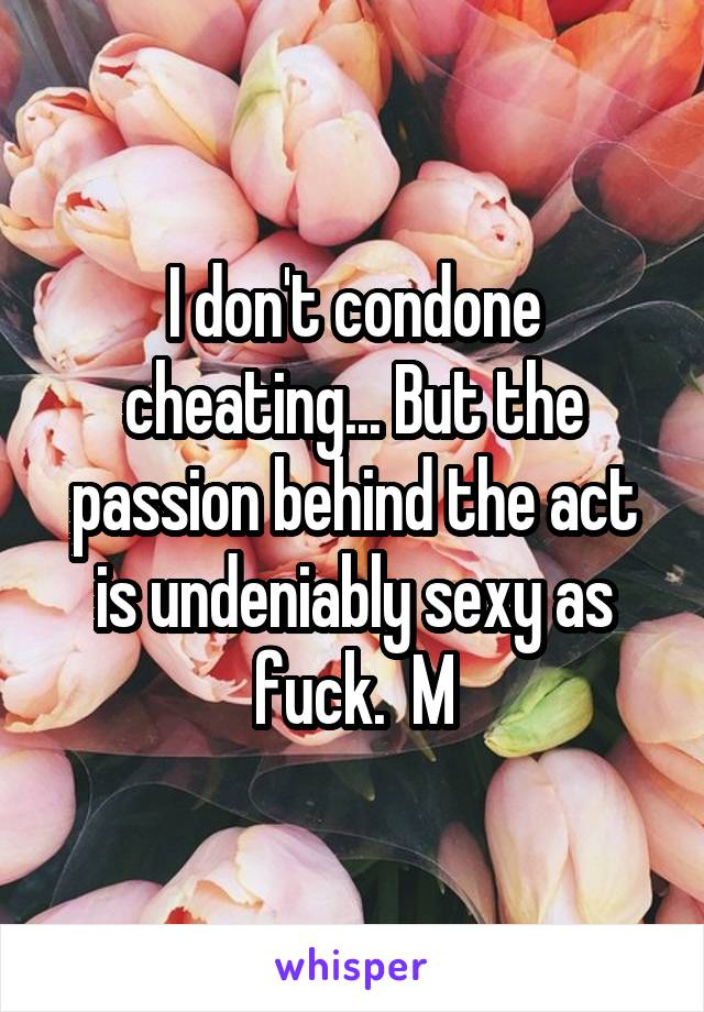 I don't condone cheating... But the passion behind the act is undeniably sexy as fuck.  M