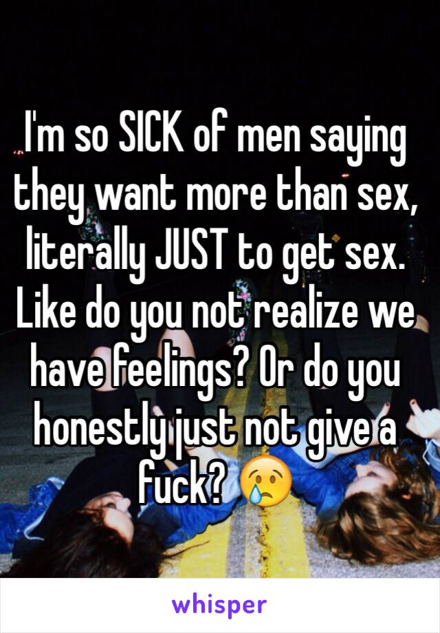 I'm so SICK of men saying they want more than sex, literally JUST to get sex. Like do you not realize we have feelings? Or do you honestly just not give a fuck? 😢