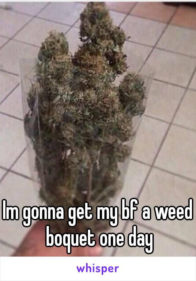 Im gonna get my bf a weed boquet one day