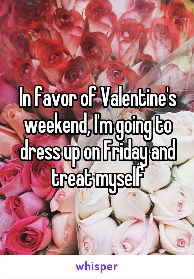 In favor of Valentine's weekend, I'm going to dress up on Friday and treat myself