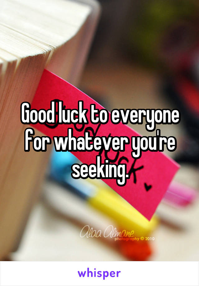Good luck to everyone for whatever you're seeking.