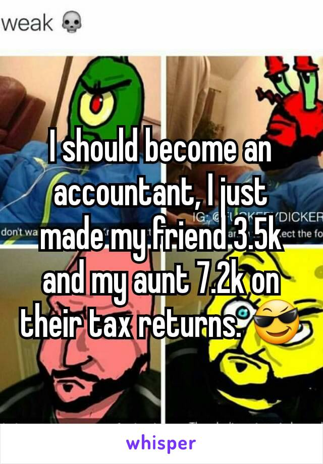 I should become an accountant, I just made my friend 3.5k and my aunt 7.2k on their tax returns. 😎