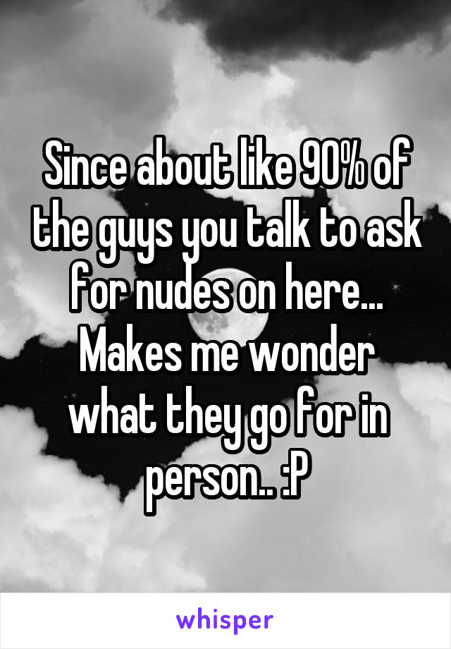 Since about like 90% of the guys you talk to ask for nudes on here... Makes me wonder what they go for in person.. :P