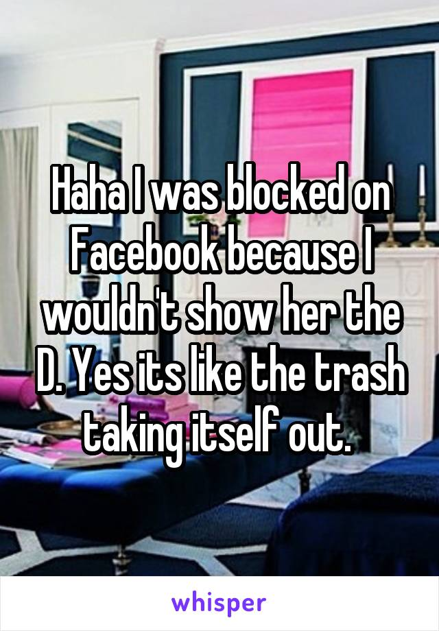 Haha I was blocked on Facebook because I wouldn't show her the D. Yes its like the trash taking itself out.