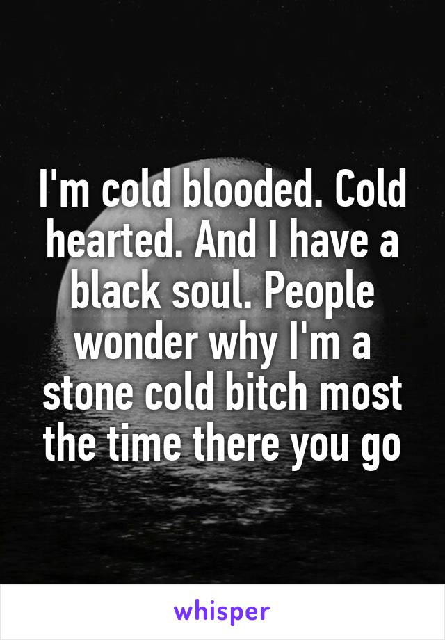 I'm cold blooded. Cold hearted. And I have a black soul. People wonder why I'm a stone cold bitch most the time there you go