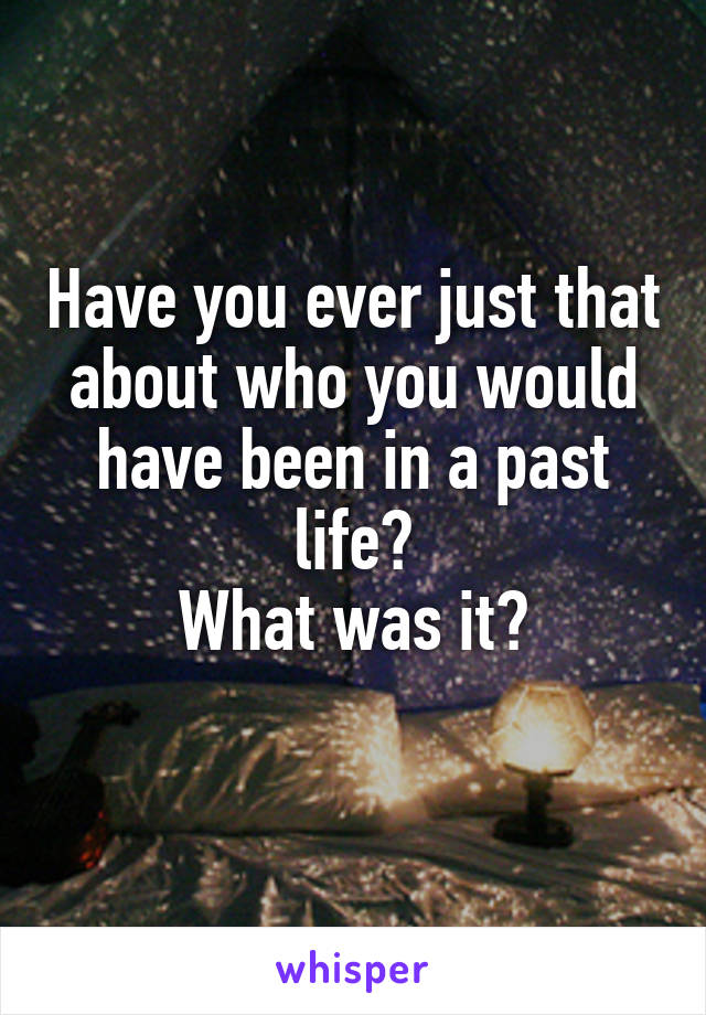 Have you ever just that about who you would have been in a past life? What was it?
